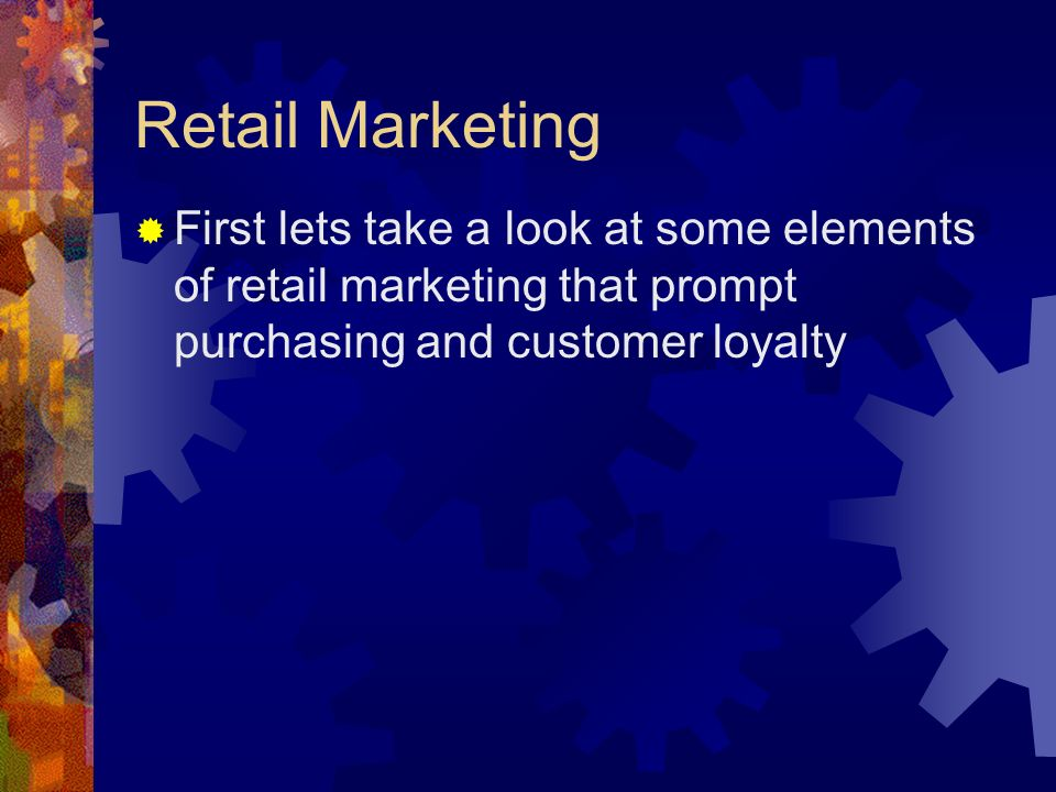 Retail Marketing First lets take a look at some elements of retail marketing that prompt purchasing and customer loyalty