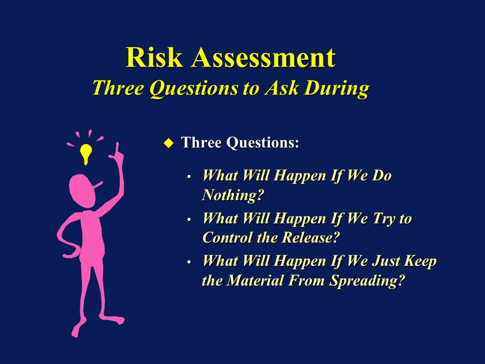 Risk Assessment Three Questions to Ask During Three Questions: Three Questions: What Will Happen If We Do Nothing? What Will Happen If We Do Nothing?