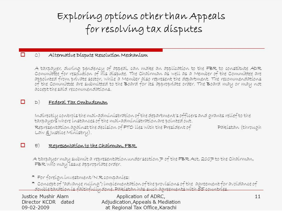Justice Mushir Alam Director KCDR dated 09-02-2009 Application of ADRC, Adjudication,Appeals & Mediation at Regional Tax Office,Karachi 11 Exploring options other than Appeals for resolving tax disputes C)Alternative Dispute Resolution Mechanism C)Alternative Dispute Resolution Mechanism A taxpayer, during pendency of appeal, can make an application to the FBR to constitute ADR Committee for resolution of his dispute.