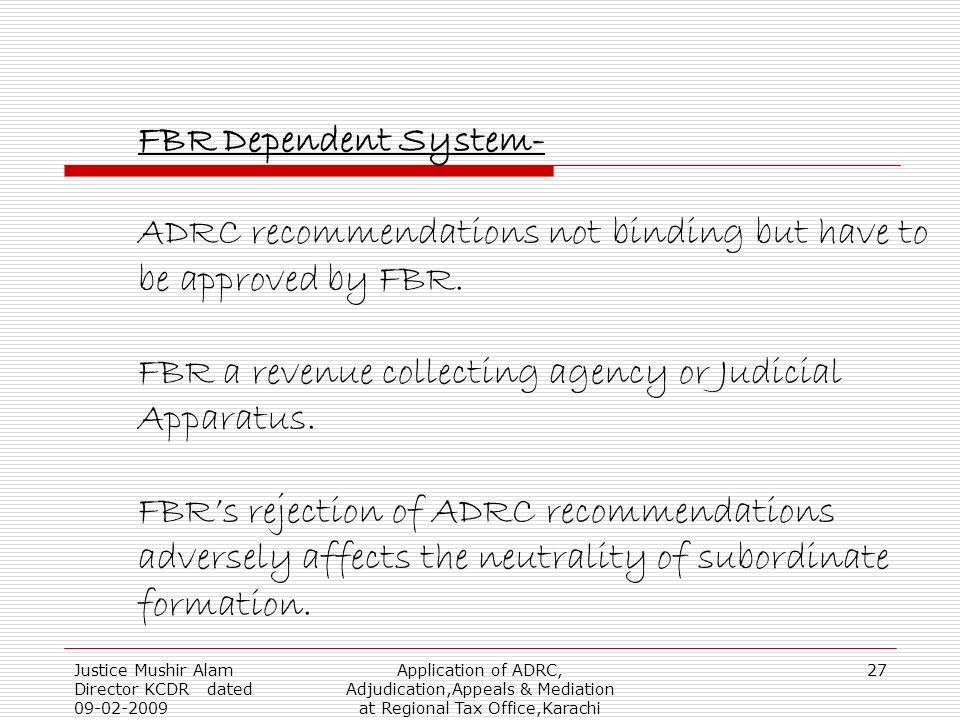 Justice Mushir Alam Director KCDR dated 09-02-2009 Application of ADRC, Adjudication,Appeals & Mediation at Regional Tax Office,Karachi 27 FBR Dependent System- ADRC recommendations not binding but have to be approved by FBR.