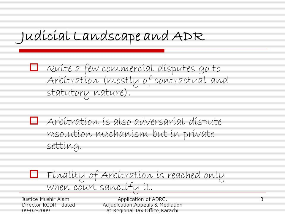 Justice Mushir Alam Director KCDR dated 09-02-2009 Application of ADRC, Adjudication,Appeals & Mediation at Regional Tax Office,Karachi 3 Judicial Landscape and ADR Quite a few commercial disputes go to Arbitration (mostly of contractual and statutory nature).