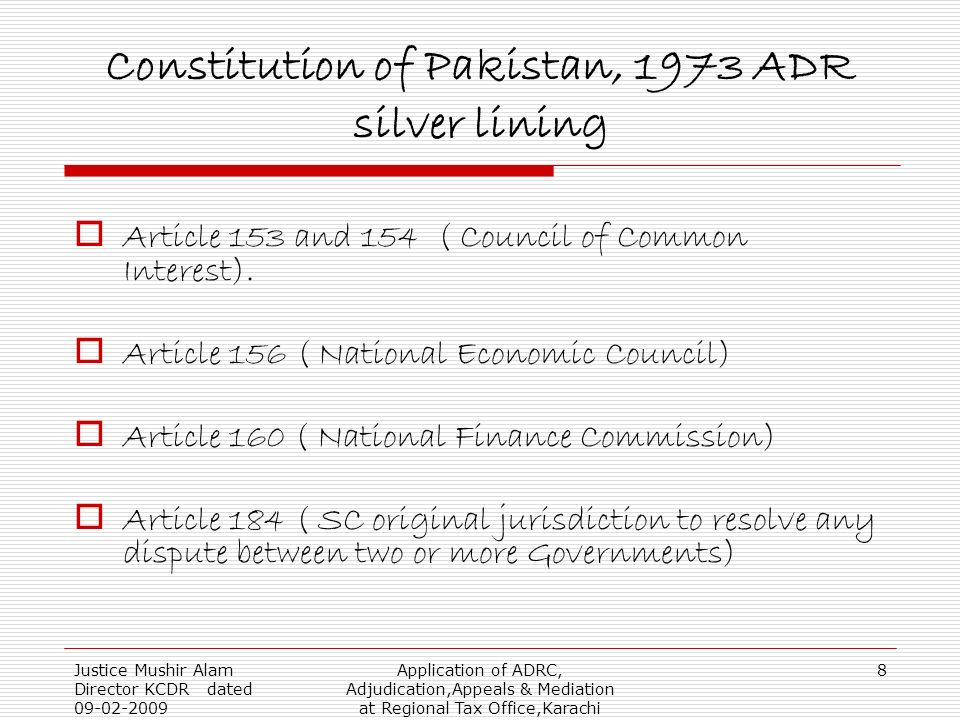 Justice Mushir Alam Director KCDR dated 09-02-2009 Application of ADRC, Adjudication,Appeals & Mediation at Regional Tax Office,Karachi 8 Constitution of Pakistan, 1973 ADR silver lining Article 153 and 154 ( Council of Common Interest).