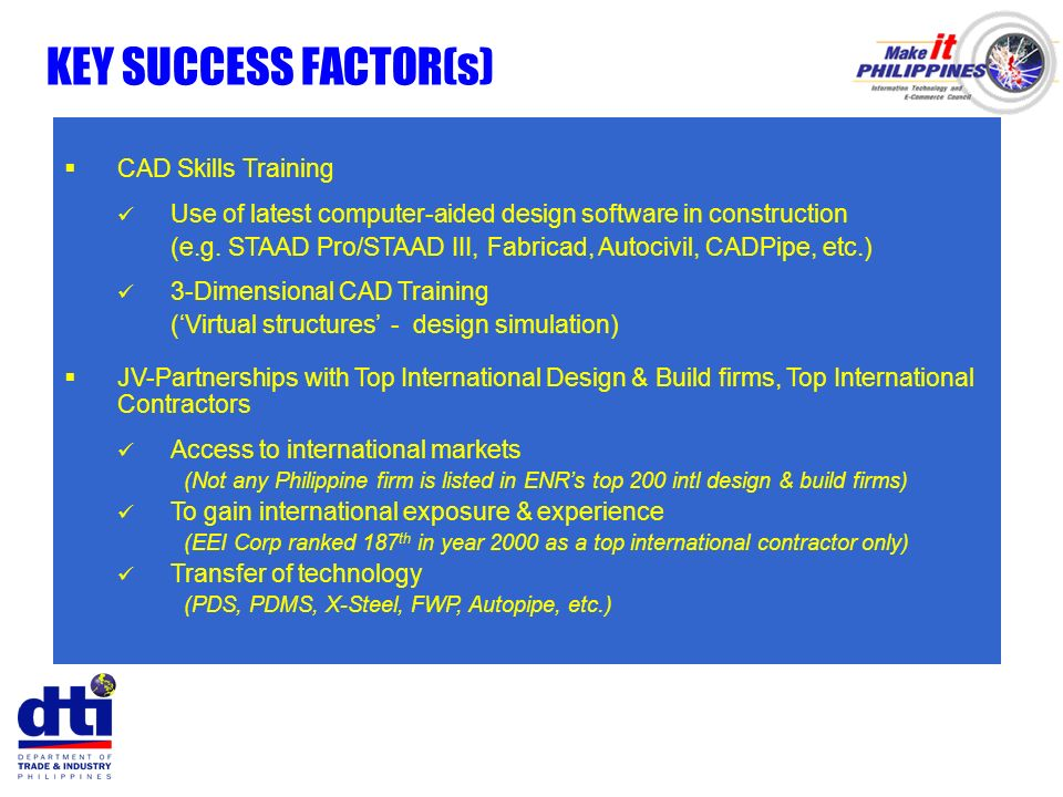 KEY SUCCESS FACTOR(s) CAD Skills Training Use of latest computer-aided design software in construction (e.g. STAAD Pro/STAAD III, Fabricad, Autocivil,