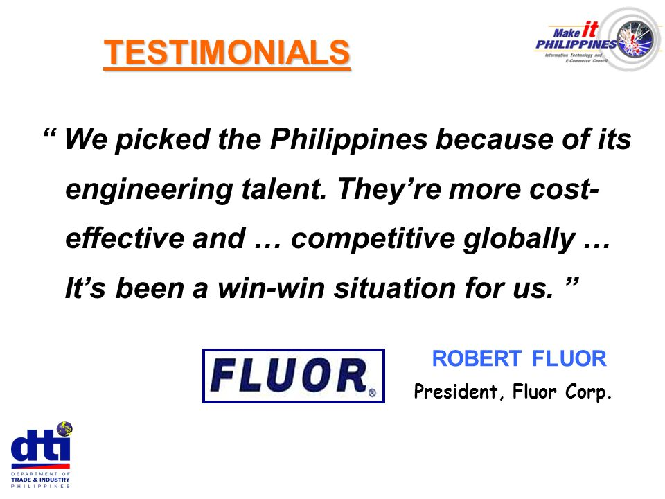 We picked the Philippines because of its engineering talent. Theyre more cost- effective and … competitive globally … Its been a win-win situation for