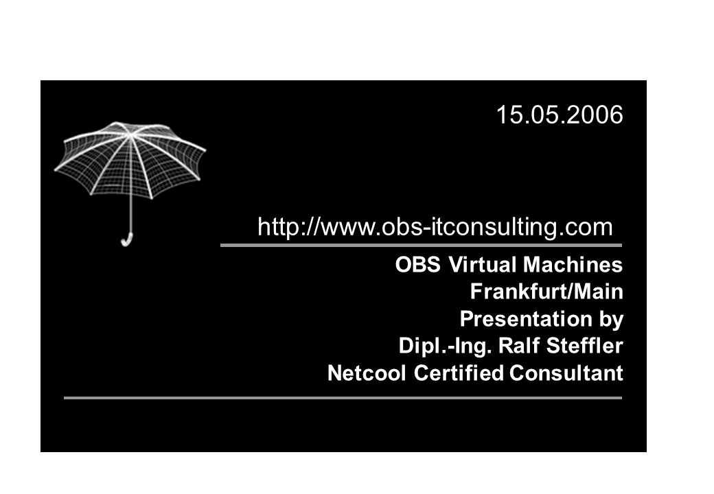 OBS Virtual Machines Frankfurt/Main Presentation by Dipl.-Ing. Ralf Steffler Netcool Certified Consultant 15.05.2006 http://www.obs-itconsulting.com
