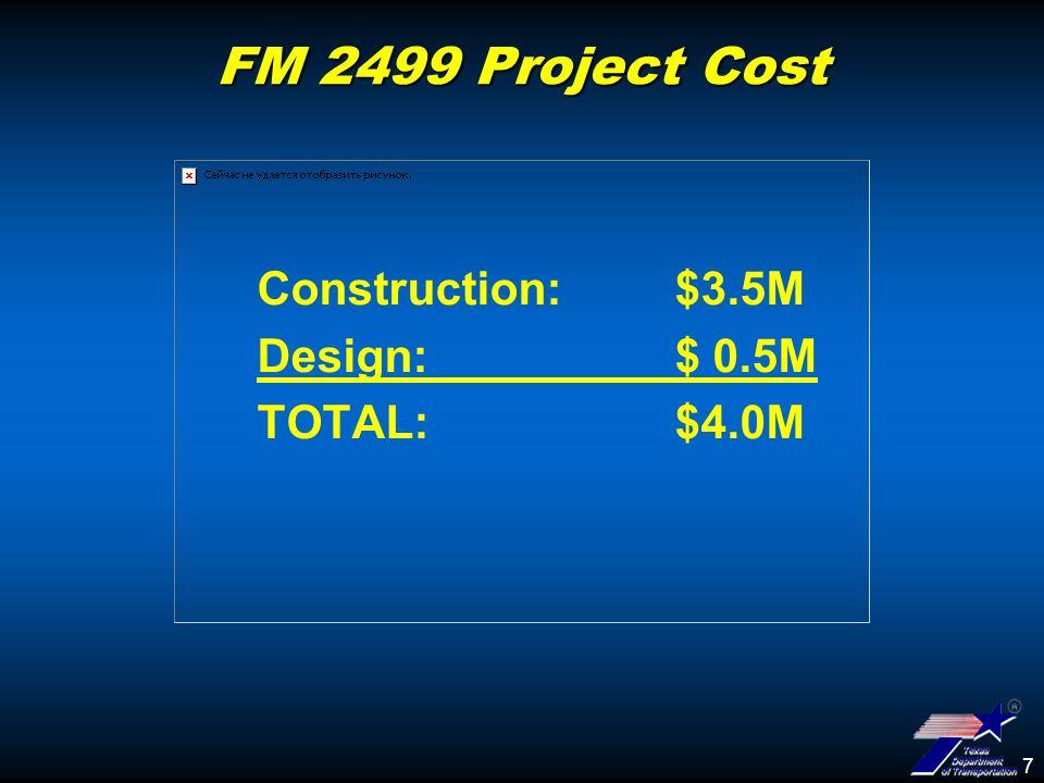 7 FM 2499 Project Cost Construction: $3.5M Design: $ 0.5M TOTAL: $4.0M