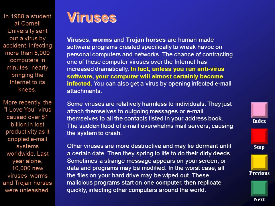Stop Previous Next Index Viruses Viruses, worms and Trojan horses are human-made software programs created specifically to wreak havoc on personal com