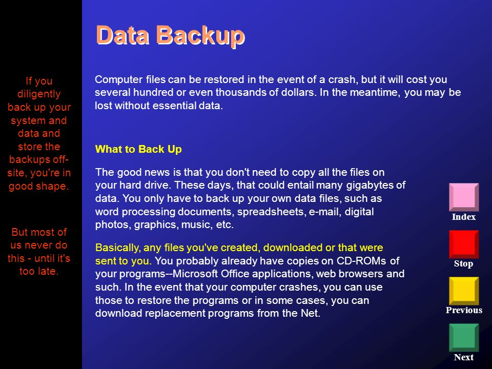 Stop Previous Next Index What to Back Up The good news is that you don't need to copy all the files on your hard drive. These days, that could entail