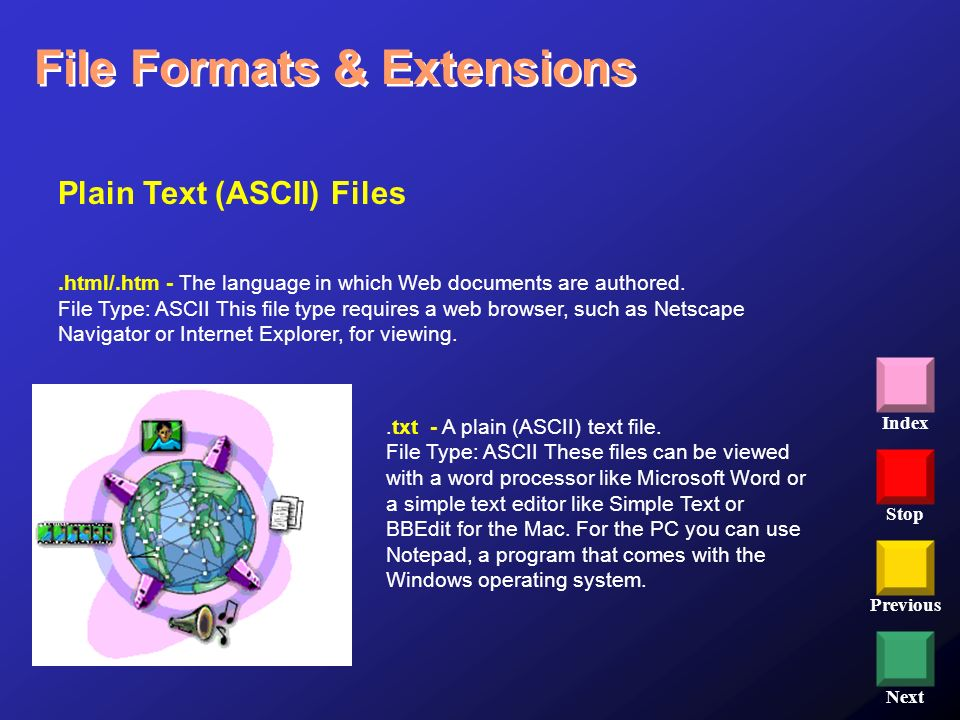 Stop Previous Next Index File Formats & Extensions Plain Text (ASCII) Files.html/.htm - The language in which Web documents are authored. File Type: A