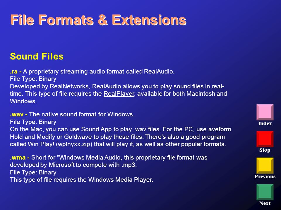Stop Previous Next Index File Formats & Extensions Sound Files.ra - A proprietary streaming audio format called RealAudio. File Type: Binary Developed