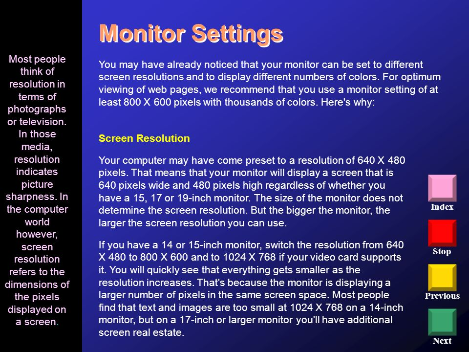 Stop Previous Next Index Monitor Settings You may have already noticed that your monitor can be set to different screen resolutions and to display dif
