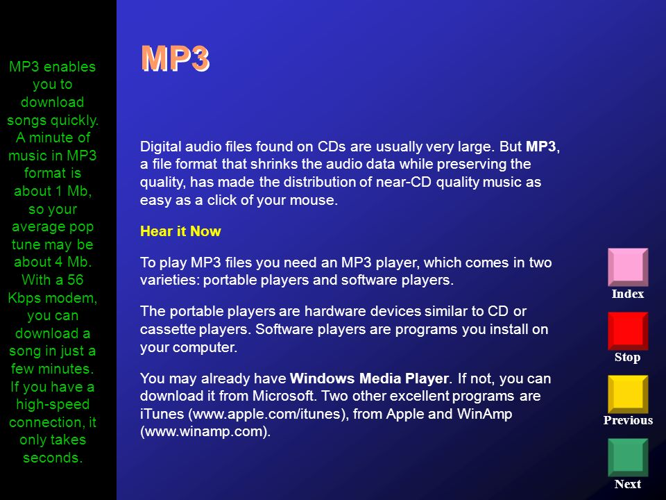 Stop Previous Next Index MP3 Digital audio files found on CDs are usually very large. But MP3, a file format that shrinks the audio data while preserv