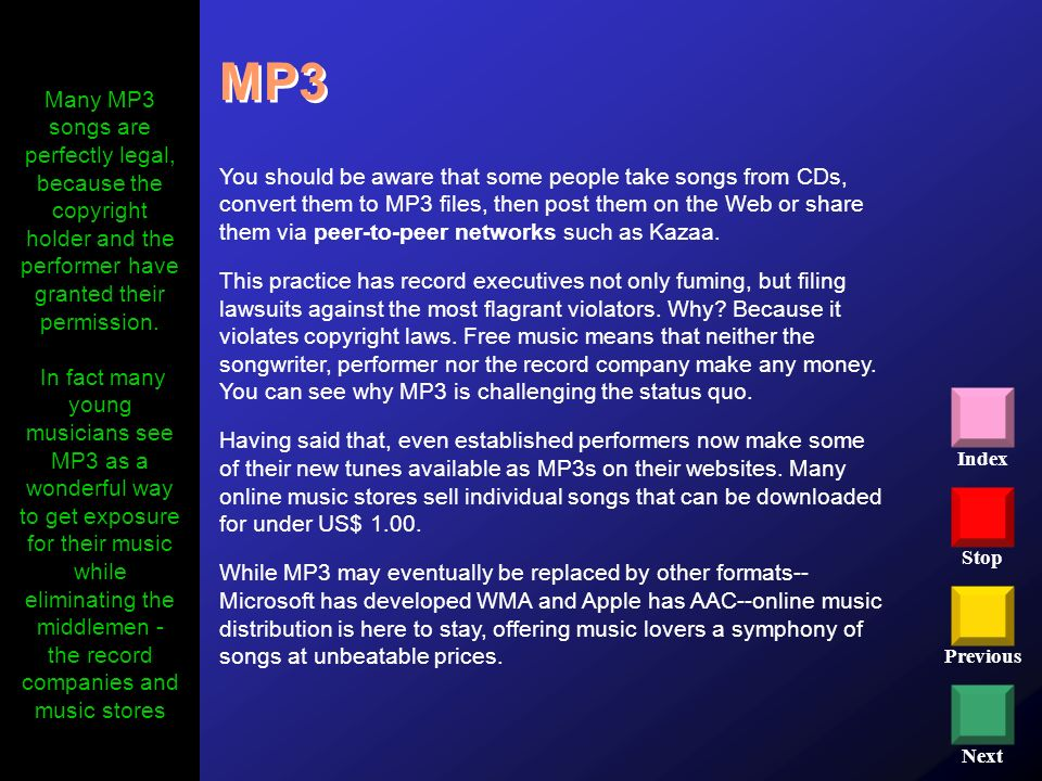 Stop Previous Next Index MP3 You should be aware that some people take songs from CDs, convert them to MP3 files, then post them on the Web or share t