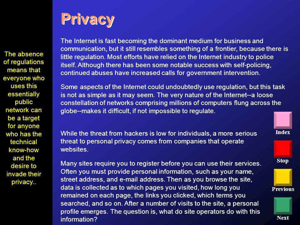 Stop Previous Next Index Privacy While the threat from hackers is low for individuals, a more serious threat to personal privacy comes from companies