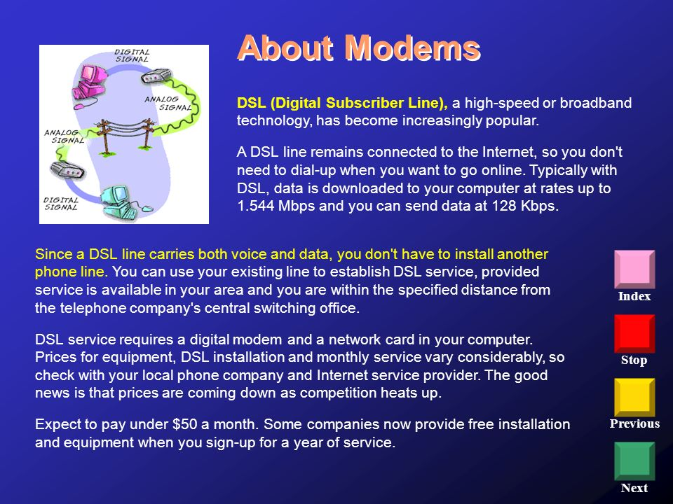 Stop Previous Next Index DSL (Digital Subscriber Line), a high-speed or broadband technology, has become increasingly popular. A DSL line remains conn