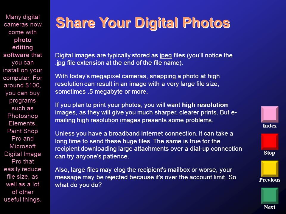 Stop Previous Next Index Share Your Digital Photos Digital images are typically stored as jpeg files (you'll notice the.jpg file extension at the end
