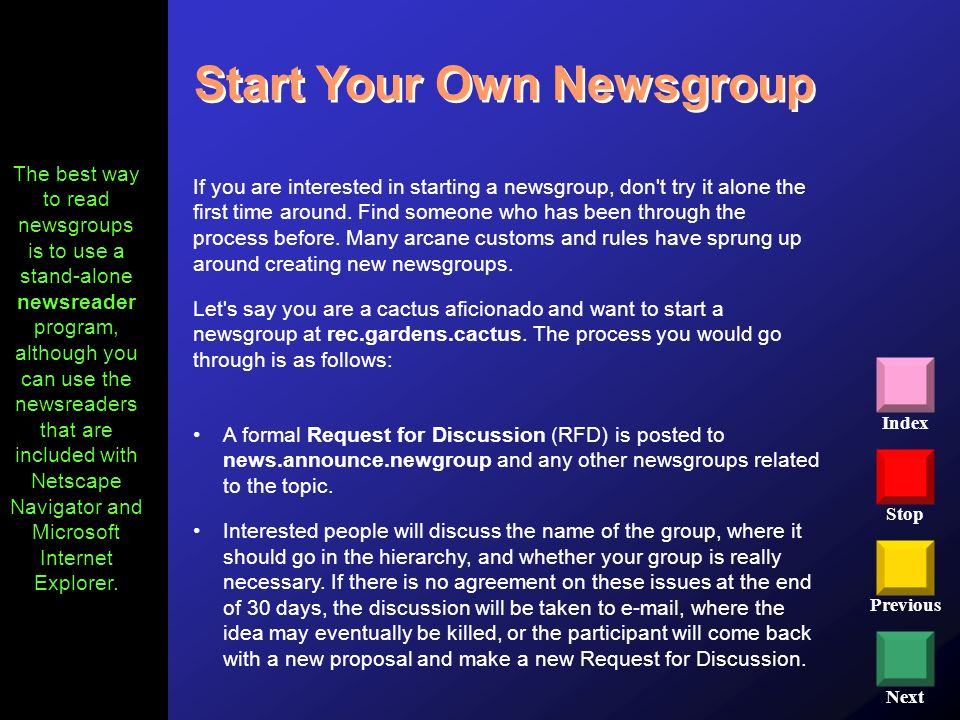 Stop Previous Next Index Start Your Own Newsgroup If you are interested in starting a newsgroup, don't try it alone the first time around. Find someon