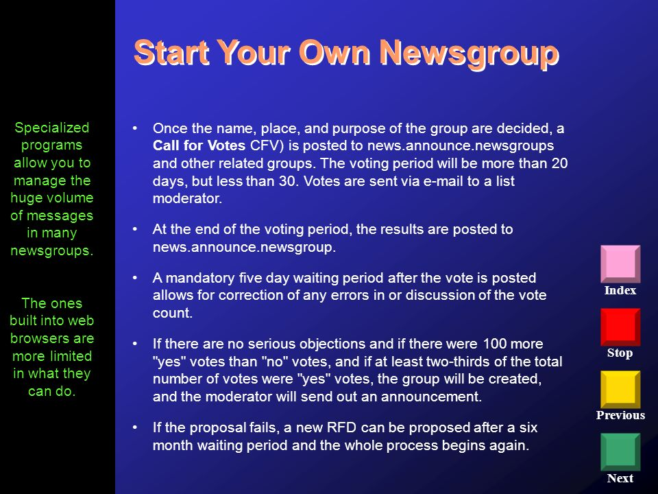 Stop Previous Next Index Start Your Own Newsgroup Once the name, place, and purpose of the group are decided, a Call for Votes CFV) is posted to news.