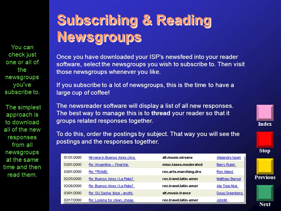 Stop Previous Next Index Subscribing & Reading Newsgroups Once you have downloaded your ISP's newsfeed into your reader software, select the newsgroup