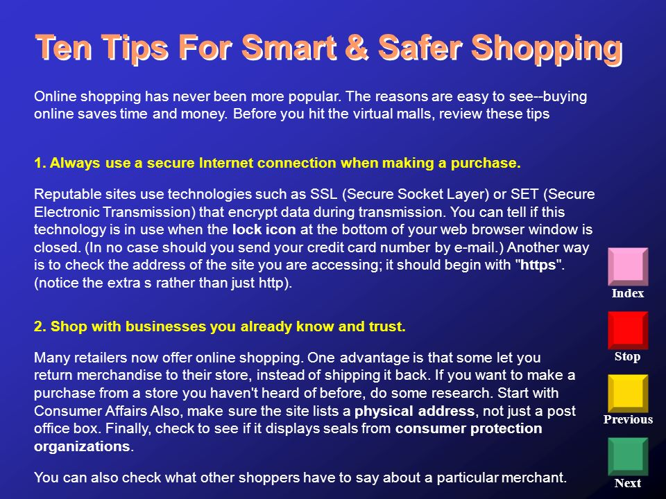 Stop Previous Next Index Ten Tips For Smart & Safer Shopping 2. Shop with businesses you already know and trust. Many retailers now offer online shopp