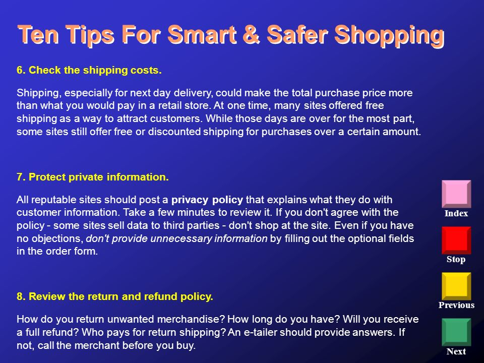 Stop Previous Next Index Ten Tips For Smart & Safer Shopping 6. Check the shipping costs. Shipping, especially for next day delivery, could make the t