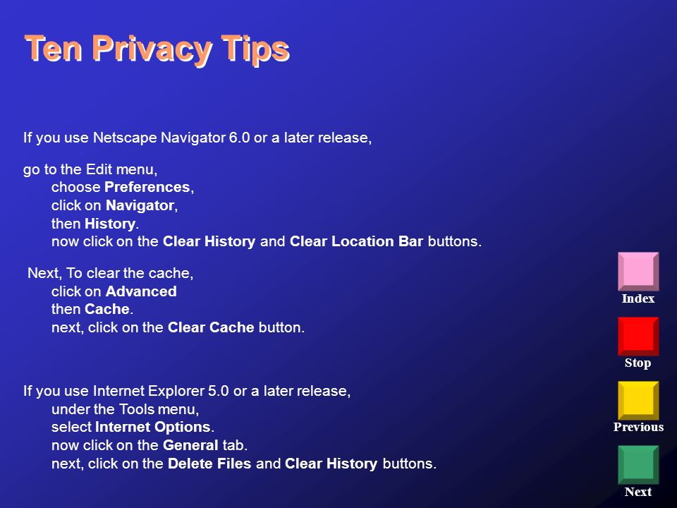 Stop Previous Next Index Ten Privacy Tips If you use Netscape Navigator 6.0 or a later release, go to the Edit menu, choose Preferences, click on Navi
