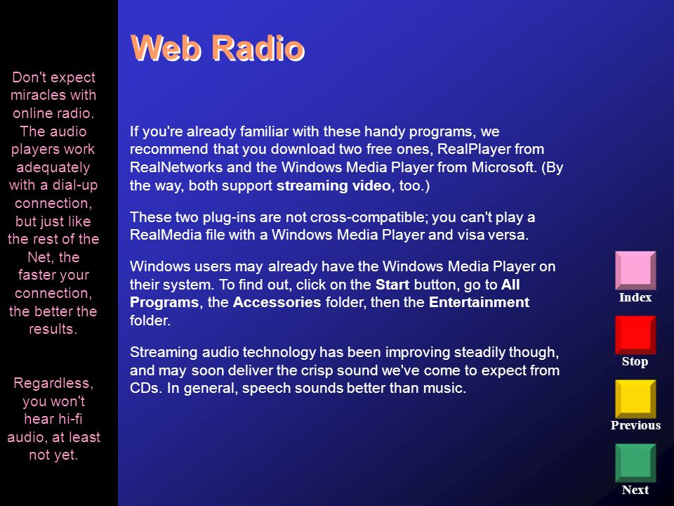 Stop Previous Next Index Web Radio If you're already familiar with these handy programs, we recommend that you download two free ones, RealPlayer from