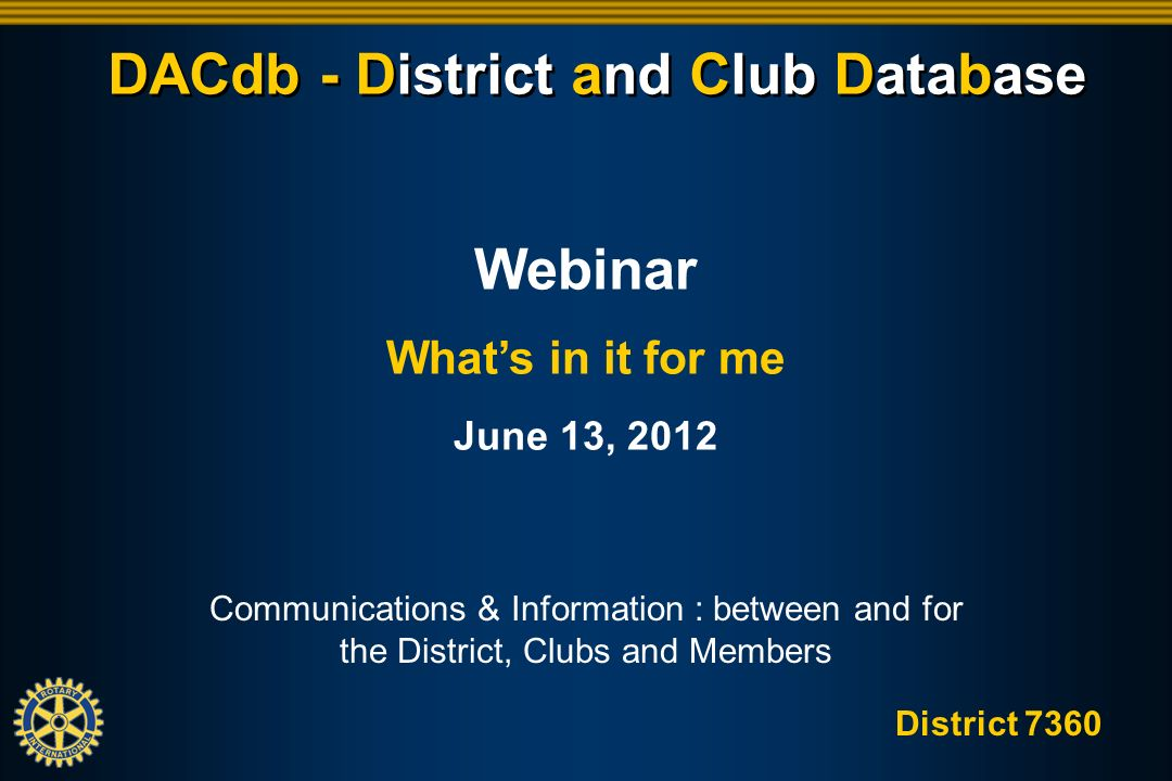 District 7360 DACdb - District and Club Database Communications & Information : between and for the District, Clubs and Members Webinar Whats in it for me June 13, 2012