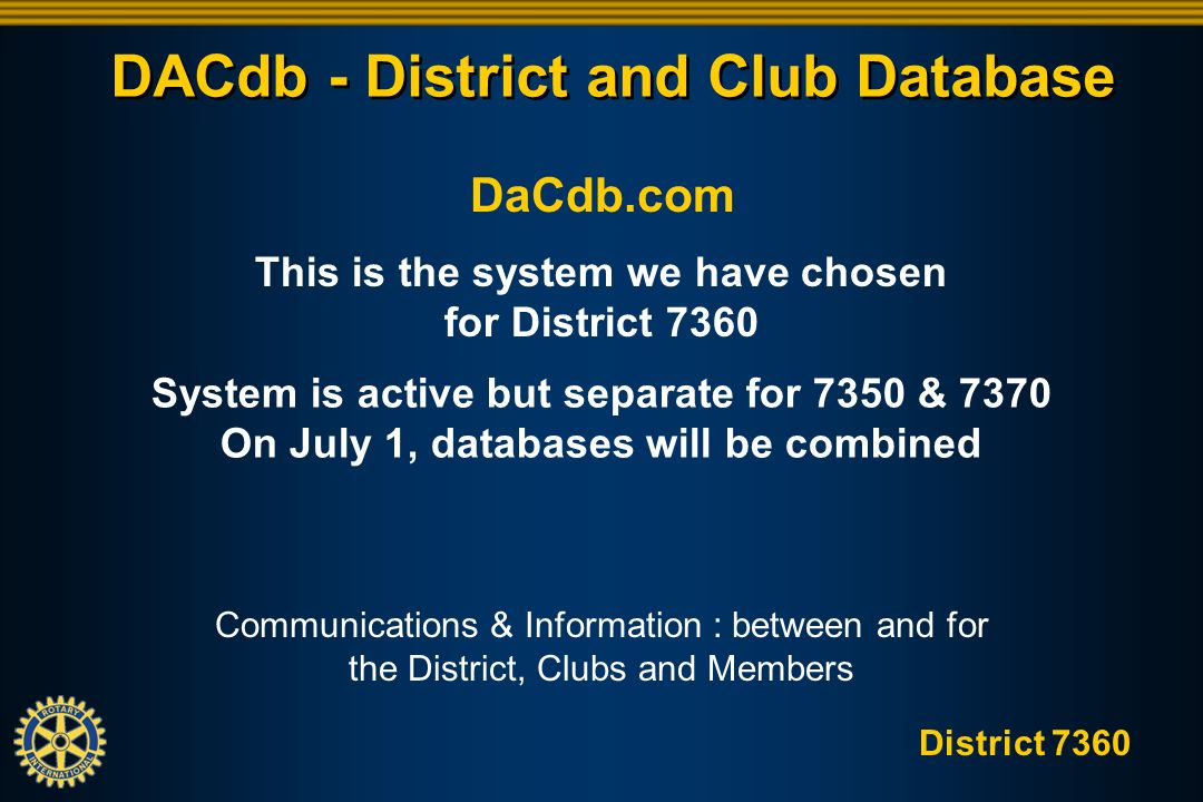 District 7360 This is the system we have chosen for District 7360 System is active but separate for 7350 & 7370 On July 1, databases will be combined DACdb - District and Club Database DaCdb.com Communications & Information : between and for the District, Clubs and Members