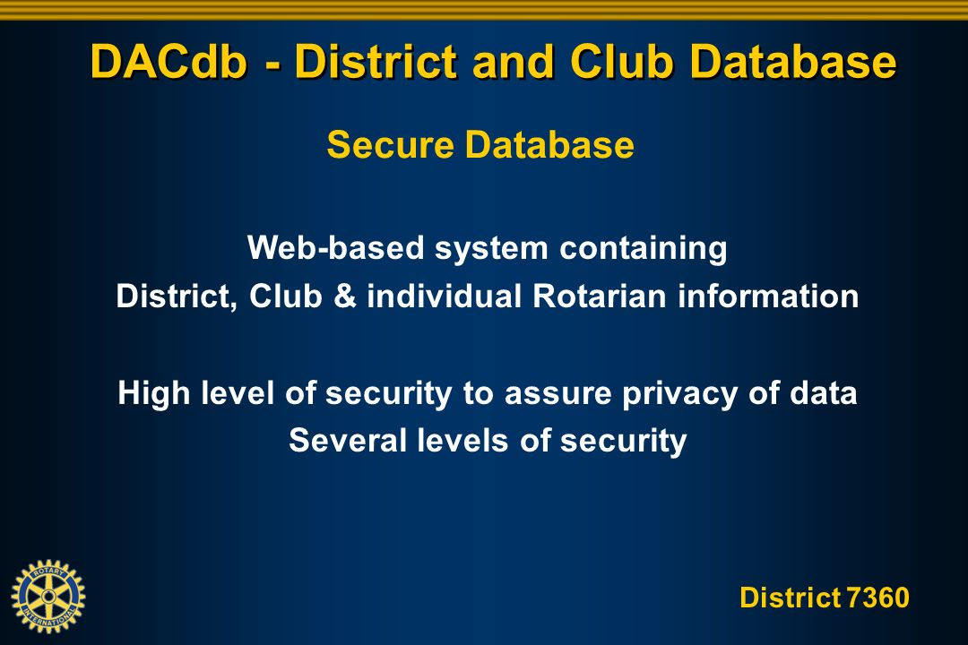 District 7360 DACdb - District and Club Database Secure Database Web-based system containing District, Club & individual Rotarian information High level of security to assure privacy of data Several levels of security