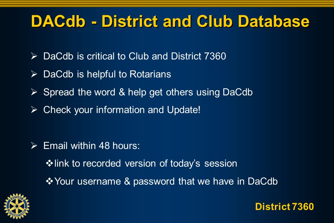 District 7360 DACdb - District and Club Database DaCdb is critical to Club and District 7360 DaCdb is helpful to Rotarians Spread the word & help get others using DaCdb Check your information and Update.