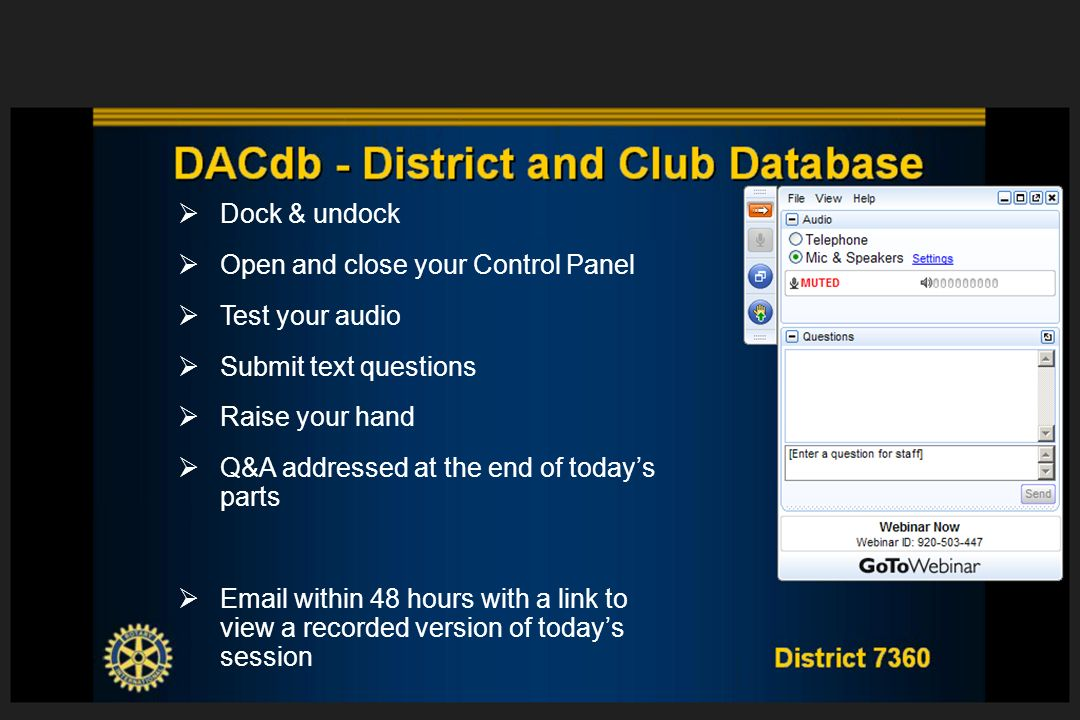 District 7360 DACdb - District and Club Database Dock & undock Open and close your Control Panel Test your audio Submit text questions Raise your hand Q&A addressed at the end of todays parts Email within 48 hours with a link to view a recorded version of todays session