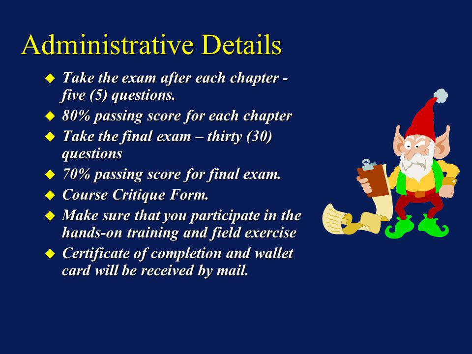 Administrative Details Take the exam after each chapter - five (5) questions. Take the exam after each chapter - five (5) questions. 80% passing score