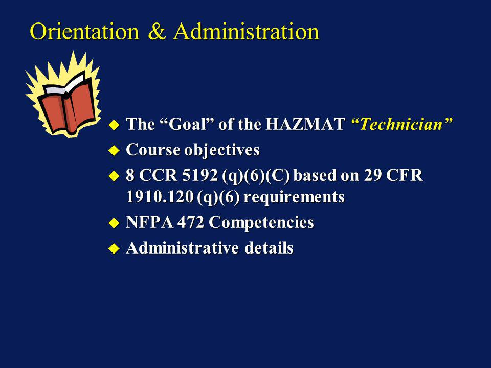 Orientation & Administration The Goal of the HAZMAT Technician The Goal of the HAZMAT Technician Course objectives Course objectives 8 CCR 5192 (q)(6)(C) based on 29 CFR 1910.120 (q)(6) requirements 8 CCR 5192 (q)(6)(C) based on 29 CFR 1910.120 (q)(6) requirements NFPA 472 Competencies NFPA 472 Competencies Administrative details Administrative details