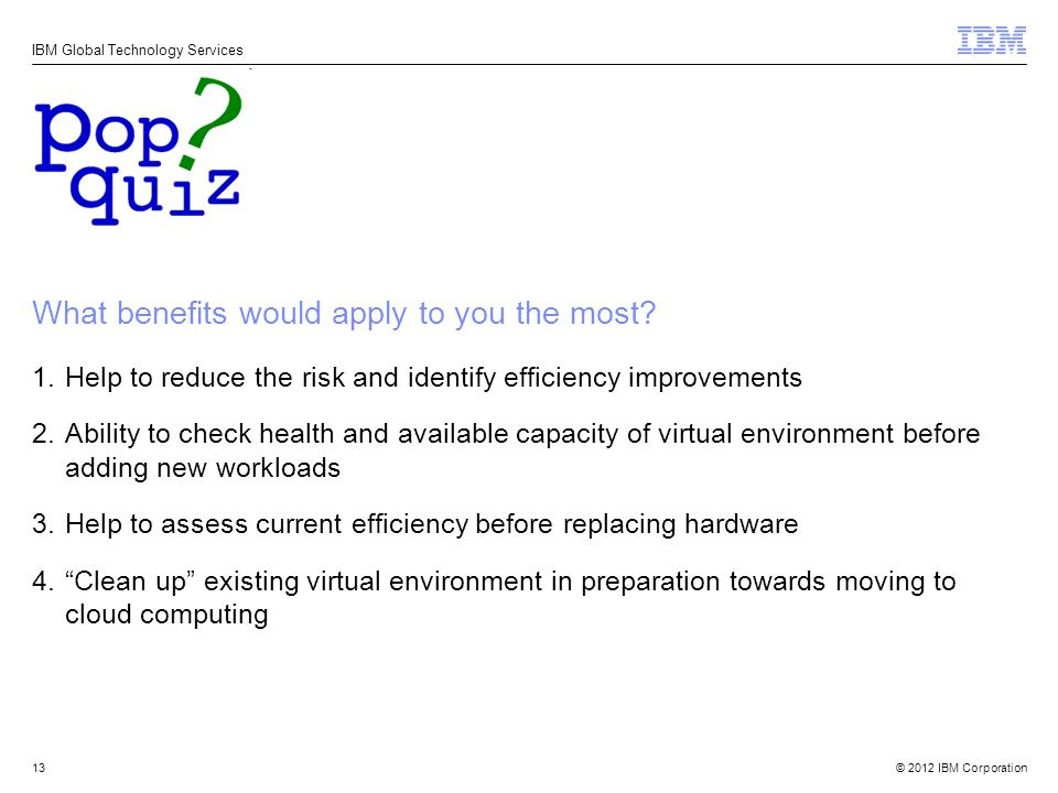 © 2012 IBM Corporation IBM Global Technology Services What benefits would apply to you the most.