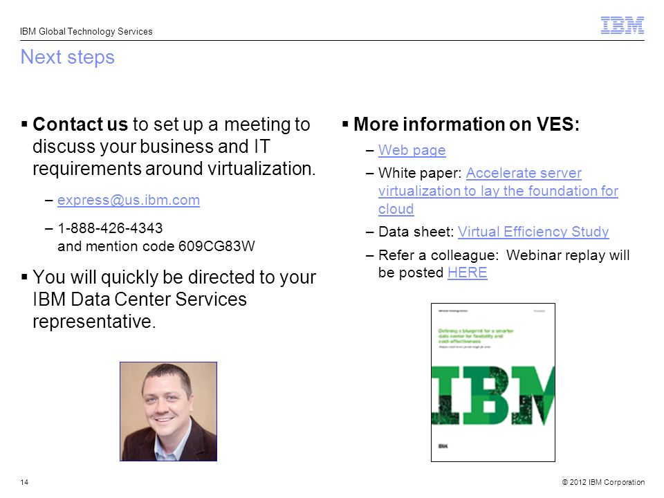 © 2012 IBM Corporation IBM Global Technology Services Next steps Contact us to set up a meeting to discuss your business and IT requirements around virtualization.