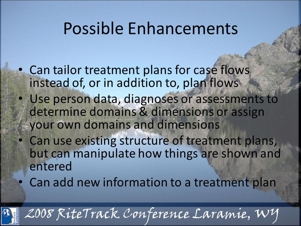 Possible Enhancements Can tailor treatment plans for case flows instead of, or in addition to, plan flows Use person data, diagnoses or assessments to determine domains & dimensions or assign your own domains and dimensions Can use existing structure of treatment plans, but can manipulate how things are shown and entered Can add new information to a treatment plan