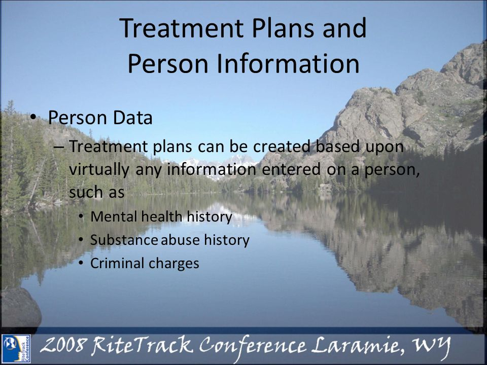 Treatment Plans and Person Information Person Data – Treatment plans can be created based upon virtually any information entered on a person, such as Mental health history Substance abuse history Criminal charges