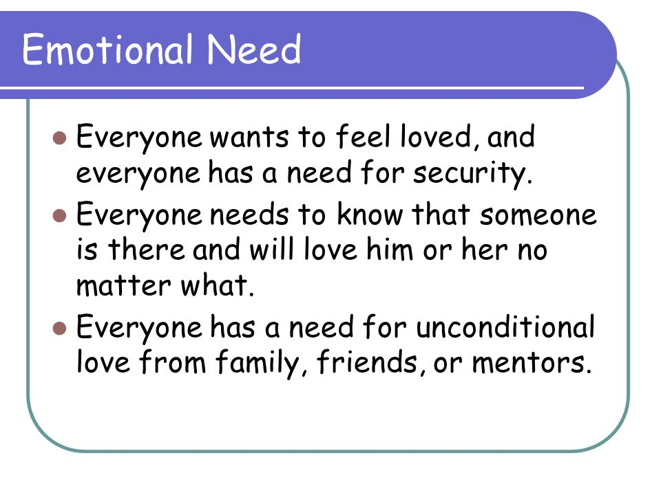 Emotional Need Everyone wants to feel loved, and everyone has a need for security. Everyone needs to know that someone is there and will love him or h