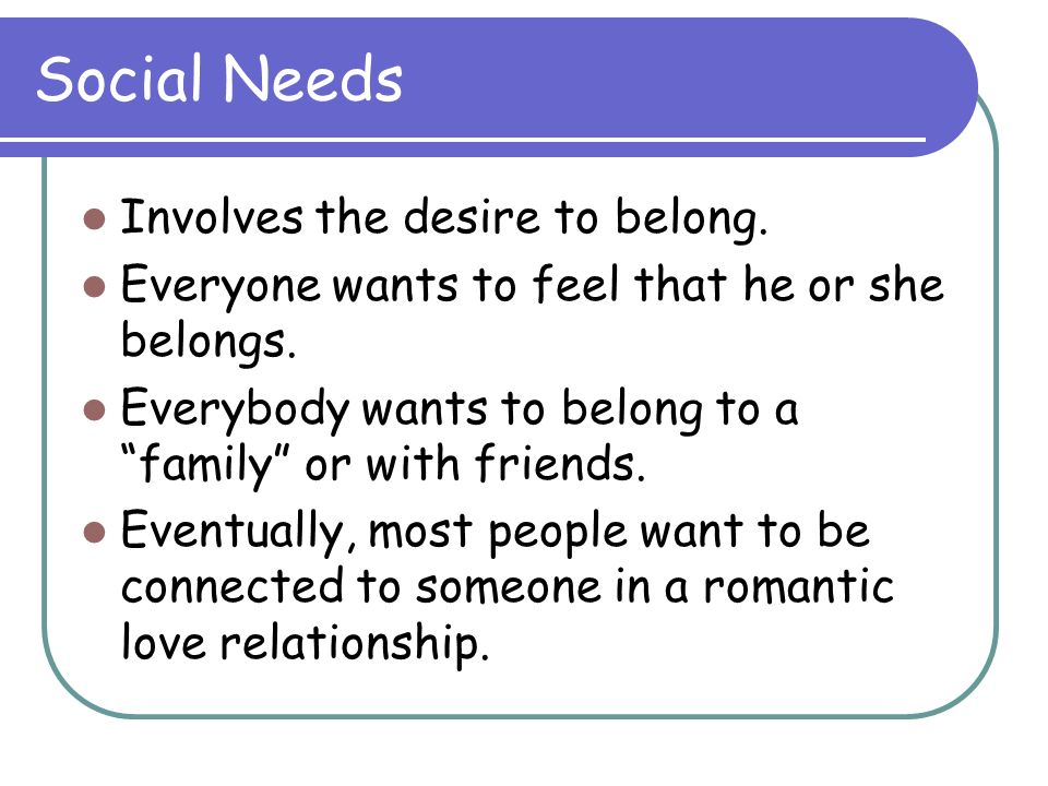 Social Needs Involves the desire to belong. Everyone wants to feel that he or she belongs. Everybody wants to belong to a family or with friends. Even