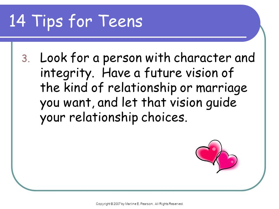 14 Tips for Teens 3. Look for a person with character and integrity. Have a future vision of the kind of relationship or marriage you want, and let th