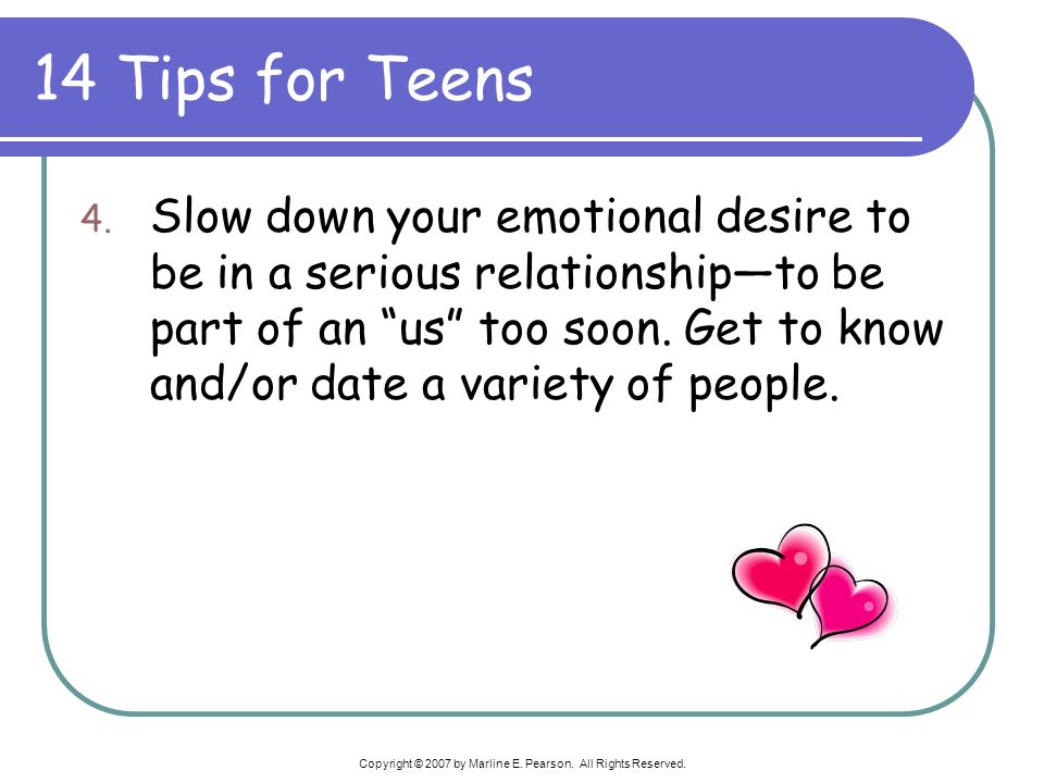 14 Tips for Teens 4. Slow down your emotional desire to be in a serious relationshipto be part of an us too soon. Get to know and/or date a variety of