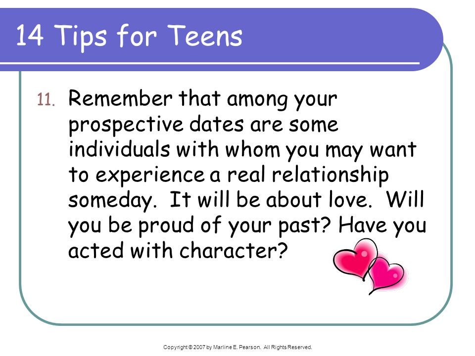 14 Tips for Teens 11. Remember that among your prospective dates are some individuals with whom you may want to experience a real relationship someday