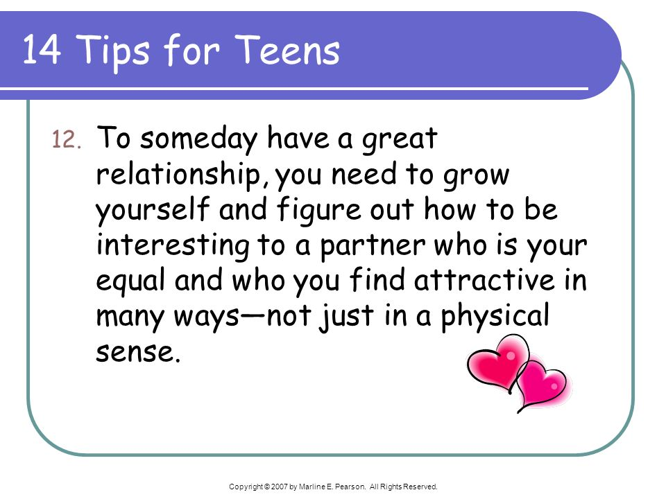 14 Tips for Teens 12. To someday have a great relationship, you need to grow yourself and figure out how to be interesting to a partner who is your eq