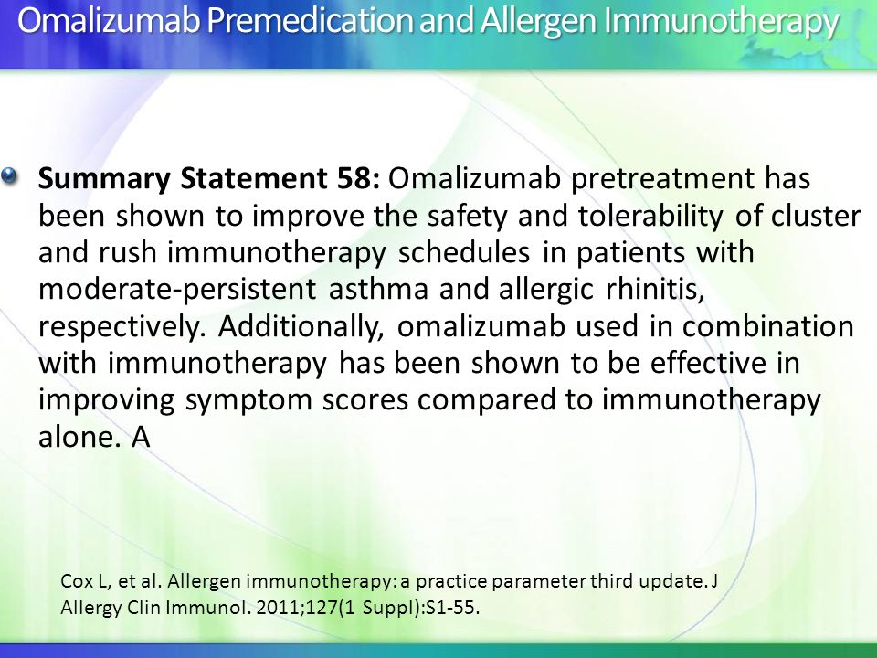 Omalizumab Premedication and Allergen Immunotherapy Summary Statement 58: Omalizumab pretreatment has been shown to improve the safety and tolerabilit