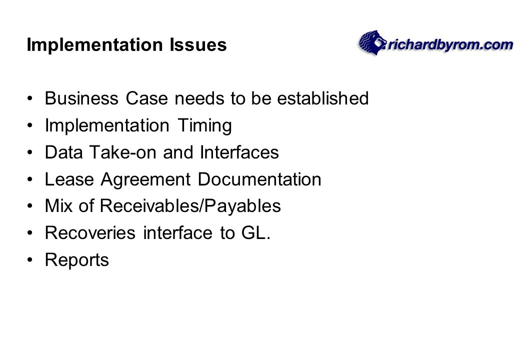 Implementation Issues Business Case needs to be established Implementation Timing Data Take-on and Interfaces Lease Agreement Documentation Mix of Rec