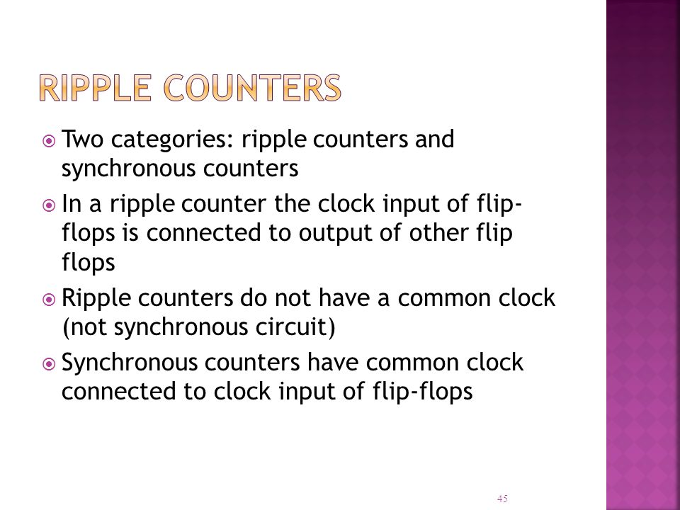 Two categories: ripple counters and synchronous counters In a ripple counter the clock input of flip- flops is connected to output of other flip flops