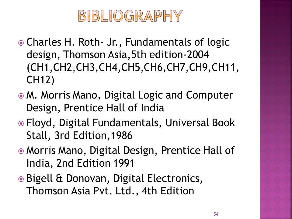 Charles H. Roth- Jr., Fundamentals of logic design, Thomson Asia,5th edition-2004 (CH1,CH2,CH3,CH4,CH5,CH6,CH7,CH9,CH11, CH12) M. Morris Mano, Digital