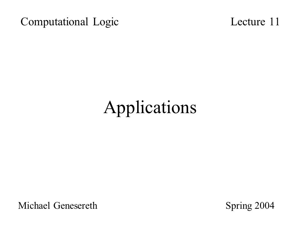 Applications Computational LogicLecture 11 Michael Genesereth Spring 2004