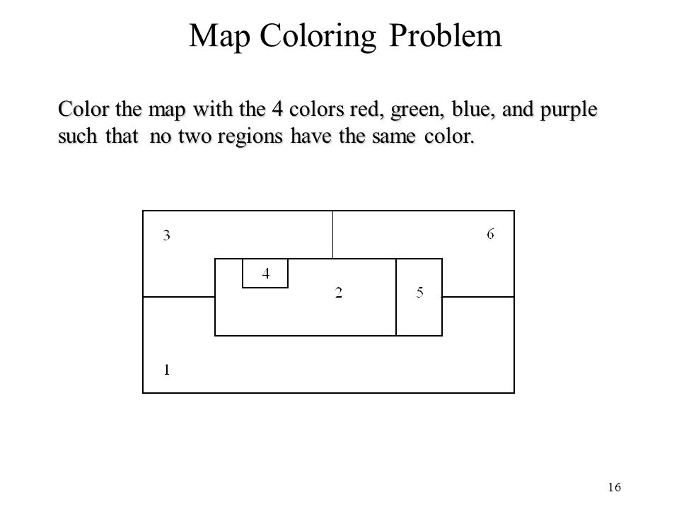 16 Map Coloring Problem Color the map with the 4 colors red, green, blue, and purple such that no two regions have the same color.